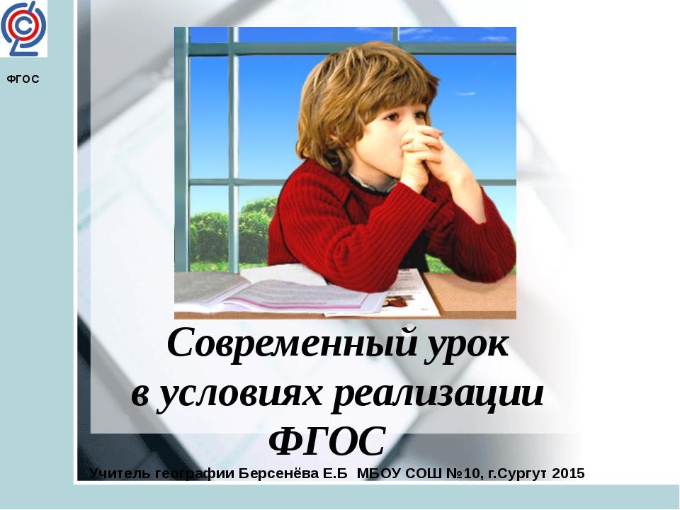 Современный урок в условиях реализации ФГОС Учитель географии Берсенёва Е.Б...