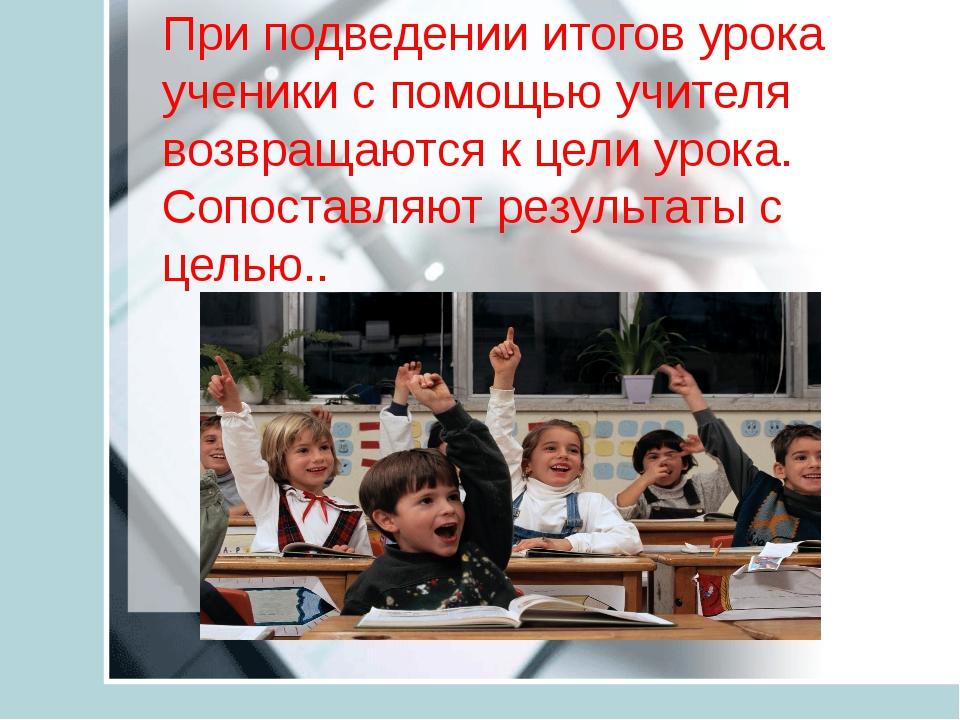 При подведении итогов урока ученики с помощью учителя возвращаются к цели ур...