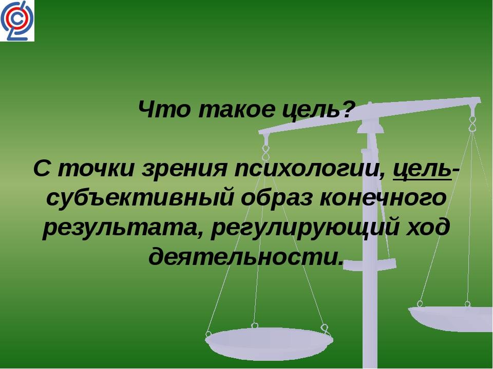 Что такое цель? С точки зрения психологии, цель-субъективный образ конечного...