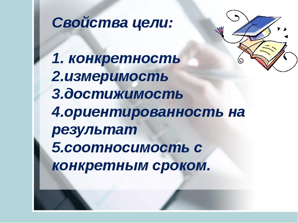 Свойства цели: 1. конкретность 2.измеримость 3.достижимость 4.ориентированно...