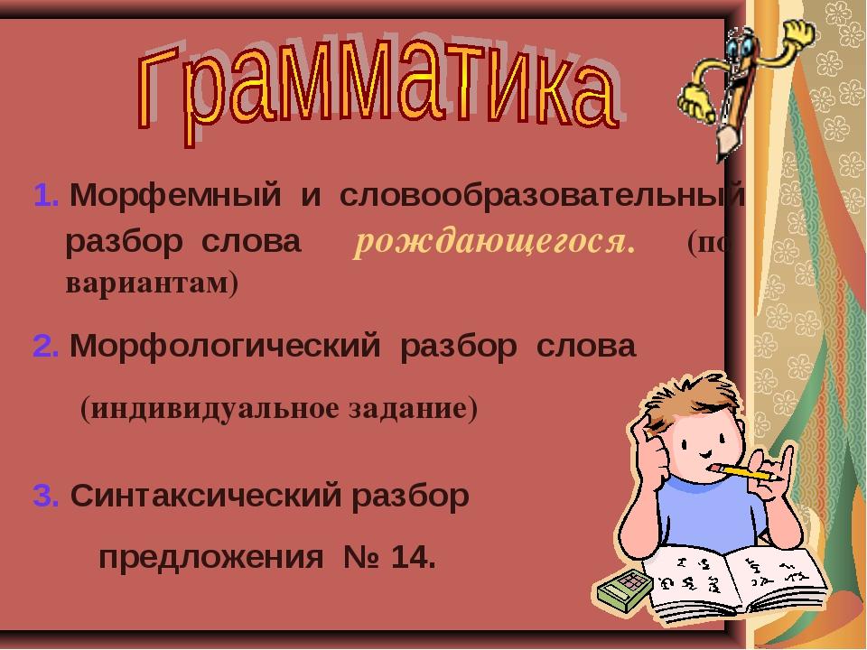 1. Морфемный и словообразовательный разбор слова рождающегося. (по вариантам)...
