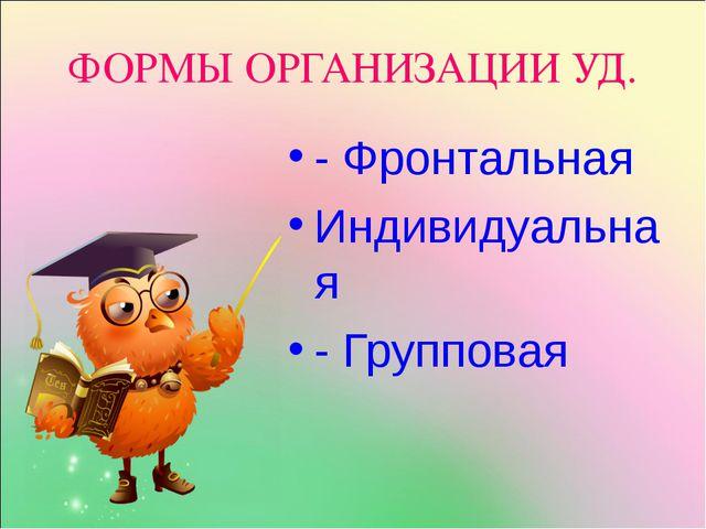ФОРМЫ ОРГАНИЗАЦИИ УД. - Фронтальная Индивидуальная - Групповая