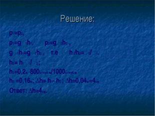 Решение: р1=p2, р1=gρ1h1, p2=gρ2h2 , gρ1h1=gρ2h2 , т.е h1/h2=ρ2/ρ1. h2= h1ρ1/