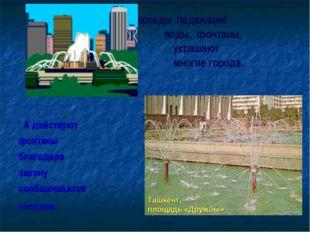 Каскады падающей  воды, фонтаны, украшают  многие города. А де