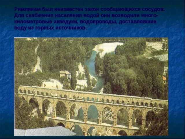 Римлянам был неизвестен закон сообщающихся сосудов. Для снабжения населения в...
