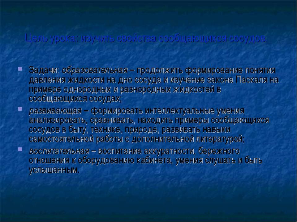 Цель урока: изучить свойства сообщающихся сосудов. Задачи: образовательная –...