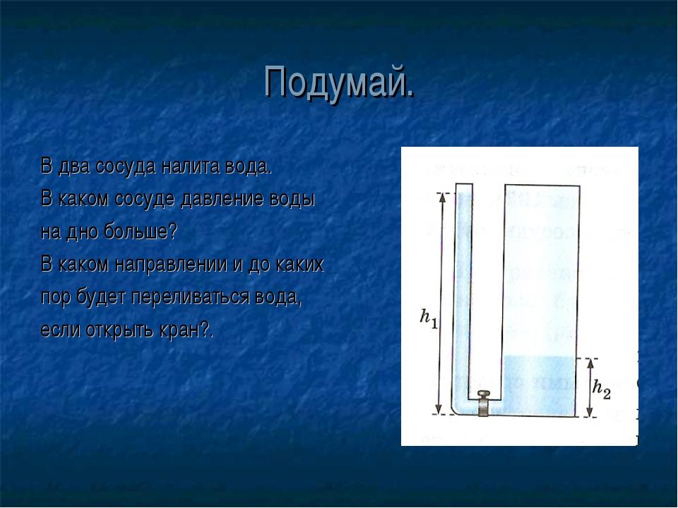 Подумай. В два сосуда налита вода. В каком сосуде давление воды на дно больше...