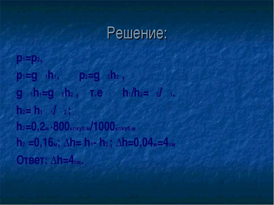 Решение: р1=p2, р1=gρ1h1, p2=gρ2h2 , gρ1h1=gρ2h2 , т.е h1/h2=ρ2/ρ1. h2= h1ρ1/...
