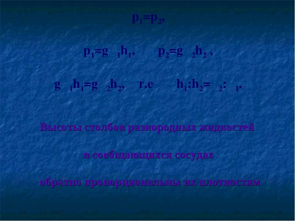 p1=p2, p1=gρ1h1, p2=gρ2h2 , gρ1h1=gρ2h2, т.е h1:h2=ρ2:ρ1. Высоты столбов разн...