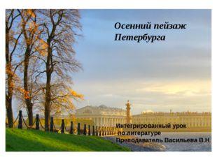 Осенний пейзаж Петербурга Интегрированный урок по литературе Преподаватель Ва