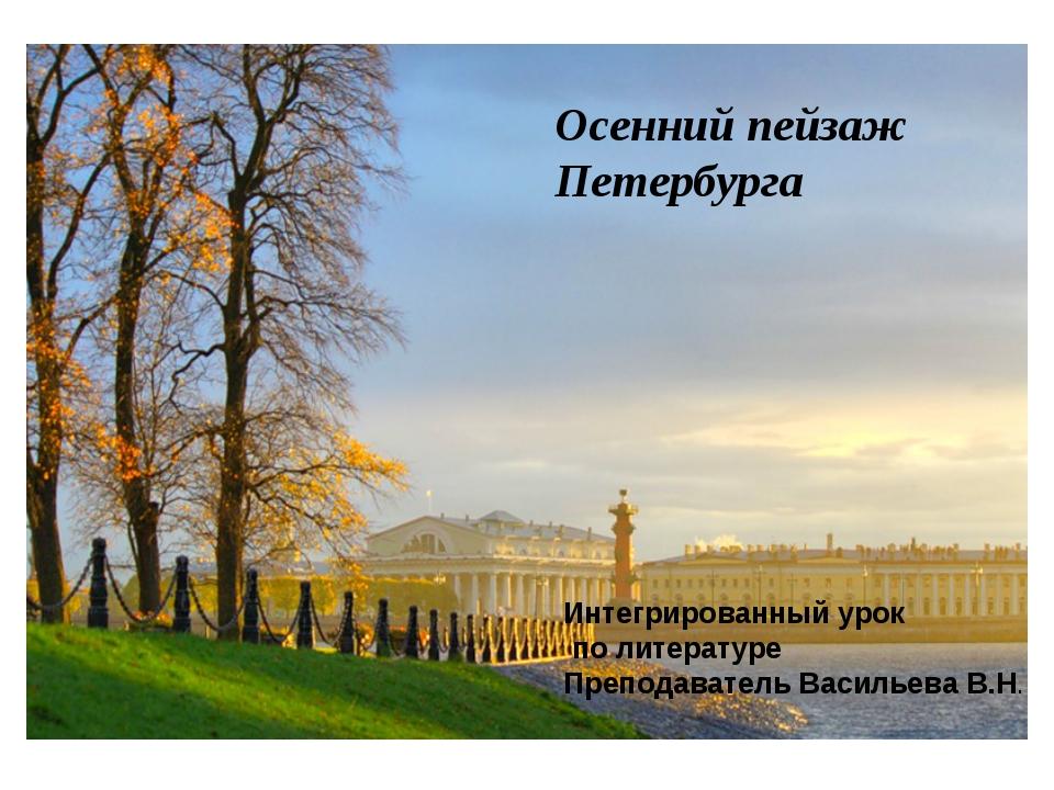 Осенний пейзаж Петербурга Интегрированный урок по литературе Преподаватель Ва...