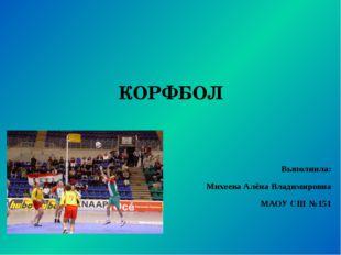 КОРФБОЛ Выполнила: Михеева Алёна Владимировна МАОУ СШ №151