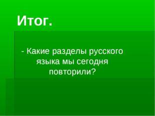Итог. - Какие разделы русского языка мы сегодня повторили?