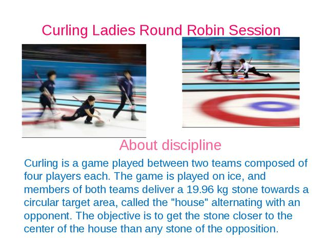Curling Ladies Round Robin Session About discipline Curling is a game played...