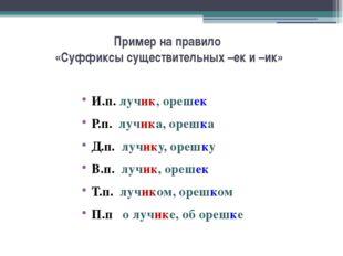 Пример на правило «Суффиксы существительных –ек и –ик» И.п. лучик, орешек Р.п