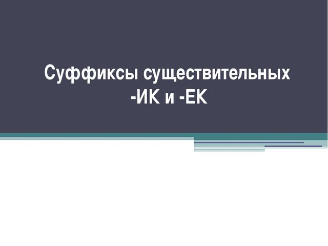 Суффиксы существительных -ИК и -ЕК