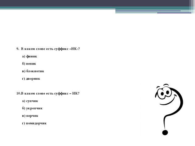 9. В каком слове есть суффикс –ИК-? а) финик б) веник в) блокнотик г) дворни...