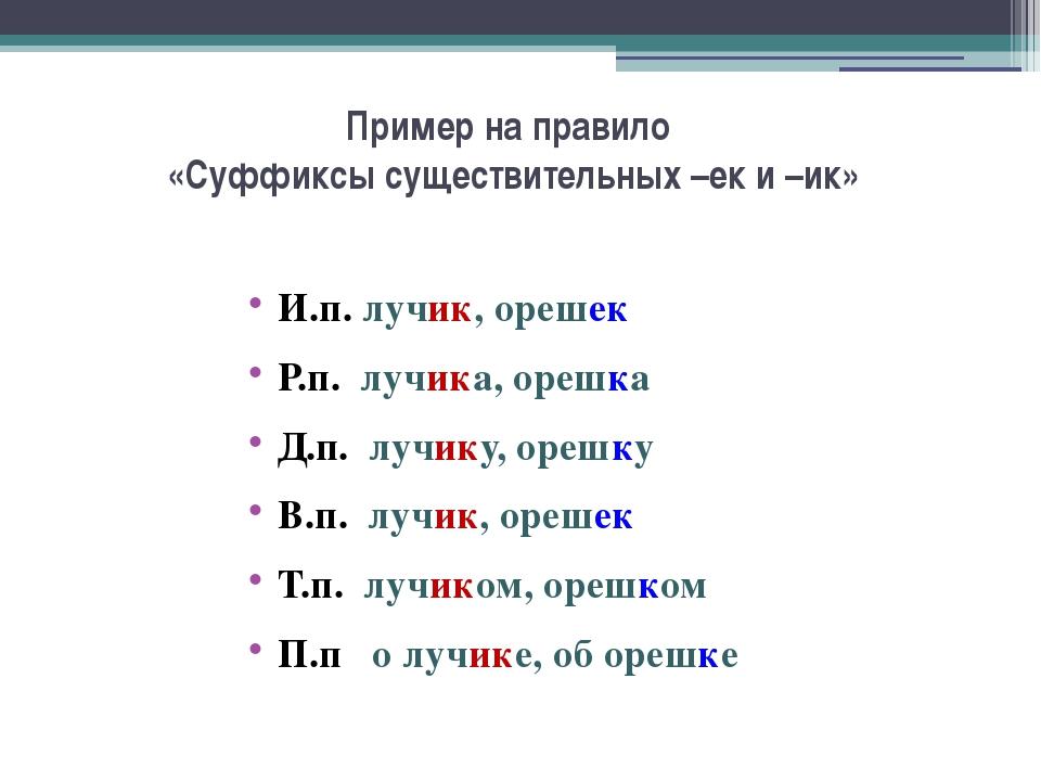 Пример на правило «Суффиксы существительных –ек и –ик» И.п. лучик, орешек Р.п...