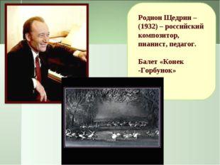 Родион Щедрин – (1932) – российский композитор, пианист, педагог. Балет «Коне
