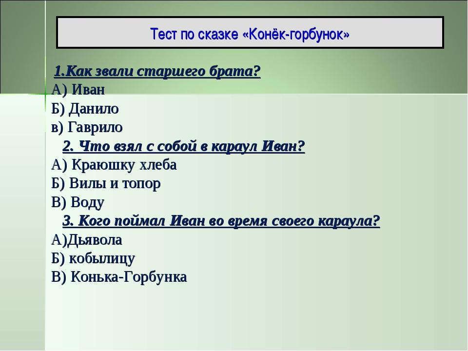 Тест по сказке «Конёк-горбунок» 1.Как звали старшего брата? А) Иван Б) Данило...