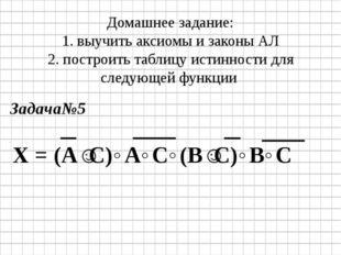 Домашнее задание: 1. выучить аксиомы и законы АЛ 2. построить таблицу истинно