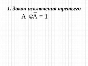1. Закон исключения третьего А ˅ А = 1