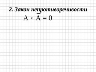 2. Закон непротиворечивости А ˄ А = 0