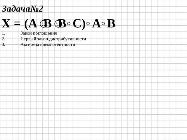 Задача№2 Х = (А˅В˅В˄С)˄А˄В Закон поглощения Первый закон дистрибутивности Акс...
