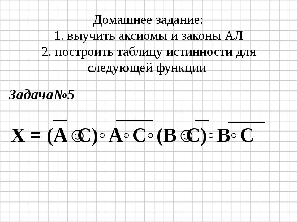 Домашнее задание: 1. выучить аксиомы и законы АЛ 2. построить таблицу истинно...