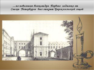 …по повелению Александра Первого недалеко от Санкт- Петербурга был открыт Цар
