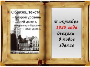 В октябре 1829 года въехали в новое здание