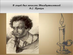 В лицей был зачислен двенадцатилетний А.С. Пушкин