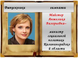 Майстер Анжелика Валерьевна– министр социальной политики Калининградской обл