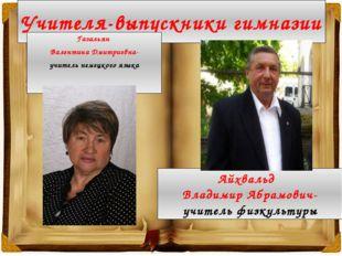 Учителя-выпускники гимназии Газальян Валентина Дмитриевна- учитель немецкого