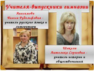 Учителя-выпускники гимназии Анисимова Инесса Рудольфовна - учитель русского я