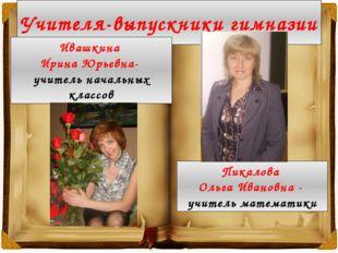 Учителя-выпускники гимназии Ивашкина Ирина Юрьевна- учитель начальных классов
