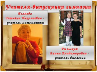 Учителя-выпускники гимназии Беляева Татьяна Николаевна - учитель математики Р