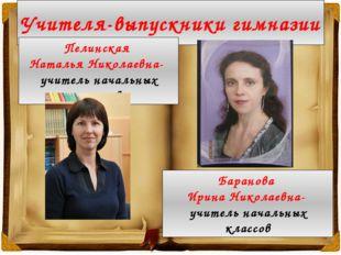 Учителя-выпускники гимназии Пелинская Наталья Николаевна- учитель начальных к