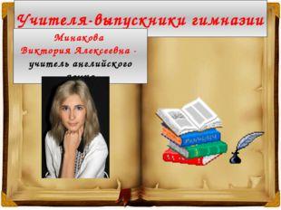 Учителя-выпускники гимназии Минакова Виктория Алексеевна - учитель английског