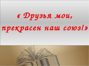 « Друзья мои, прекрасен наш союз!»