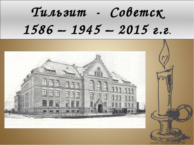 Тильзит - Советск 1586 – 1945 – 2015 г.г.