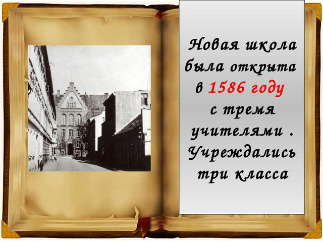 Новая школа была открыта в 1586 году с тремя учителями . Учреждались три класса