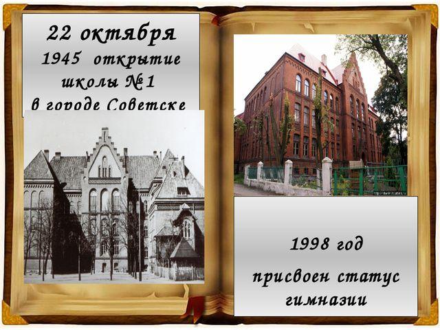 22 октября 1945 открытие школы № 1 в городе Советске 1998 год присвоен статус...