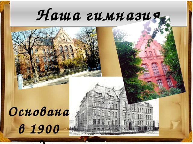 Наша гимназия Основана в 1900 году