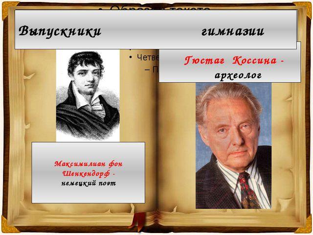 Выпускники гимназии Максимилиан фон Шенкендорф - немецкий поэт Гюстаг Коссина...
