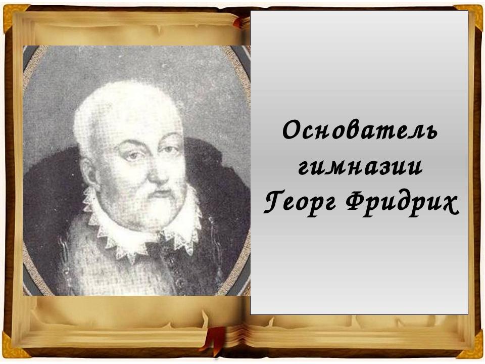 Основатель гимназии Георг Фридрих