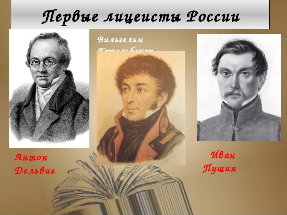 Первые лицеисты России Антон Дельвиг Вильгельм Кюхельбекер Иван Пущин