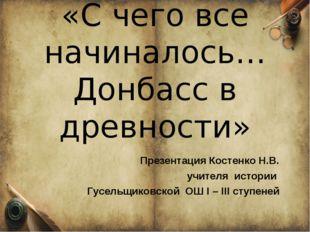 «Введение в историю Донецкого края» 5 класс Урок по теме: «С чего все начина