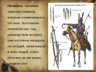 Печенеги – кочевые тюркские племена, впервые упоминаемые в VIII веке. Возглав