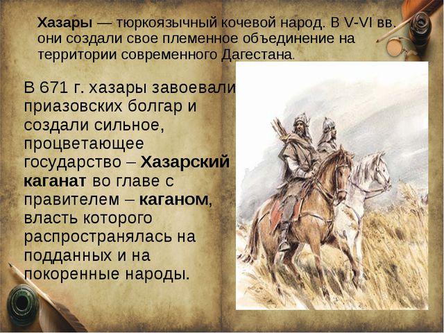 Хазары — тюркоязычный кочевой народ. В V-VІ вв. они создали свое племенное об...